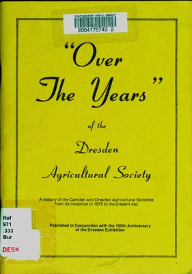 """""""Over the years"""" of the Dresden Agricultural Society. : a history of the Camden and Dresden Agricultural Societies from its inception in 1875 to to the present day."""