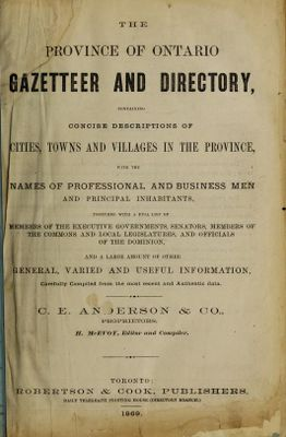 The Province of Ontario Gazetteer and Directory, containing concise descriptions of cities, towns and villages in the province, with names of professional and business men and principal inhabitants, 1869