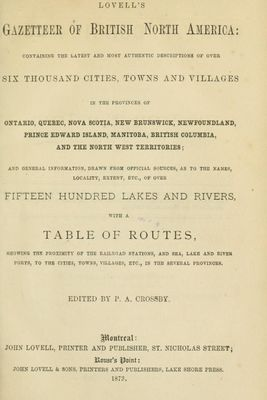 Lovell's gazetteer of British North America: containing the latest and most authentic descriptions of over six thousand cities, towns and villages in the provinces of Ontario, Quebec, Nova Scotia, New Brunswick, Newfoundland, Prince Edward Island, Manitoba, British Columbia, and the North West Territories; and general information, drawn from official sources, as to the names, locality, extent, etc., of over fifteen hundred lakes and rivers, with a table of routes, showing the proximity of the railroad stations, and sea, lake and river ports, to the cities, towns, villages, etc. in the several provinces, 1873.