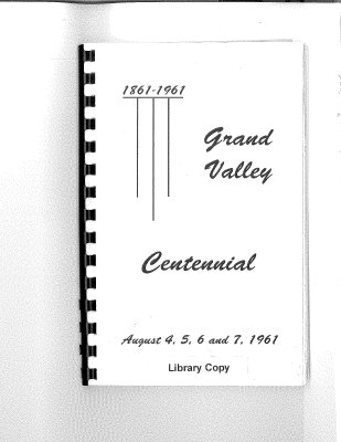Grand Valley Centennial  1861-1961  This Centennial History Book was compiled in celebration of the first one hundred years of Grand Valley as a community.