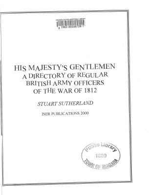 His Majesty's Gentlemen: A Directory of Regular British Army Officers of the War of 1812