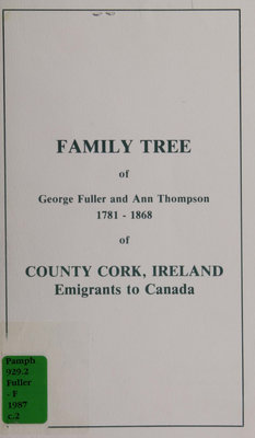 Family tree of George Fuller and Ann Thompson, 1781-1868, of County Cork, Ireland : emigrants to Canada