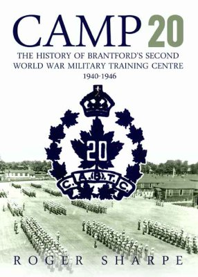 Camp 20: The History of Brantford's Second World War Military Training Centre 1940-1946