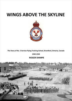 Wings above the Skyline: The Story of No. 5 Service Flying Training School, Brantford, Ontario, Canada, 1940-1944