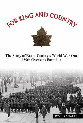 For King and Country: The Story of Brant County's World War One 125th Overseas Battalion