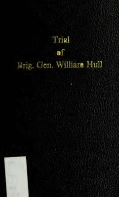 Trial of Brig. Gen. William Hull : for treason, cowardice, neglect of duty, and unofficial-like conduct with the sentence of the court, and remission thereof by the President of the United States