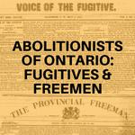 Abolitionists of Ontario: Fugitives & Freemen