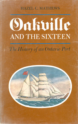 Book Cover: Oakville and the Sixteen: The History of an Ontario Port by Hazel C. Mathews.