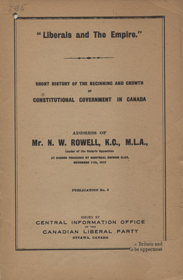 """""""Liberals and the Empire"""" : short history of the beginning and the growth of constitutional government in Canada : address of Mr. N. W. Rowell, K. C., M. L. A."""
